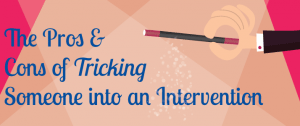 "The Pros and Cons of ""Tricking"" Someone into an Intervention"